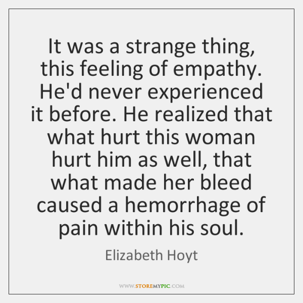 It was a strange thing, this feeling of empathy. He'd never experienced ...