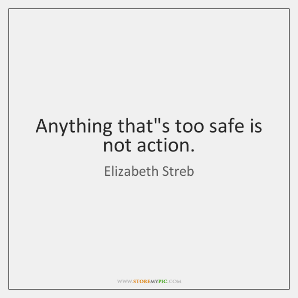 Anything that's too safe is not action.