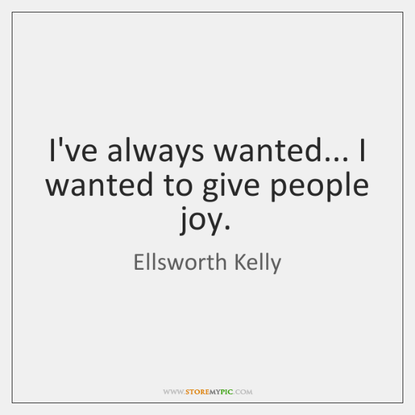 I've always wanted... I wanted to give people joy.