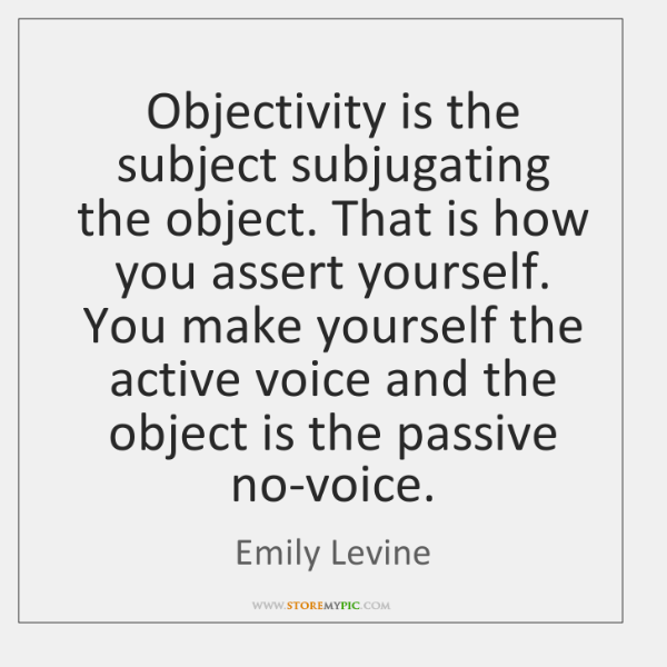 Objectivity is the subject subjugating the object. That is how you assert ...