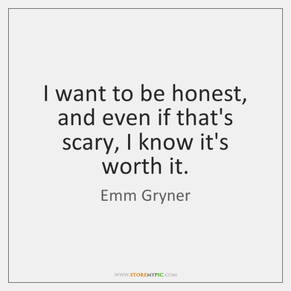I want to be honest, and even if that's scary, I know ...