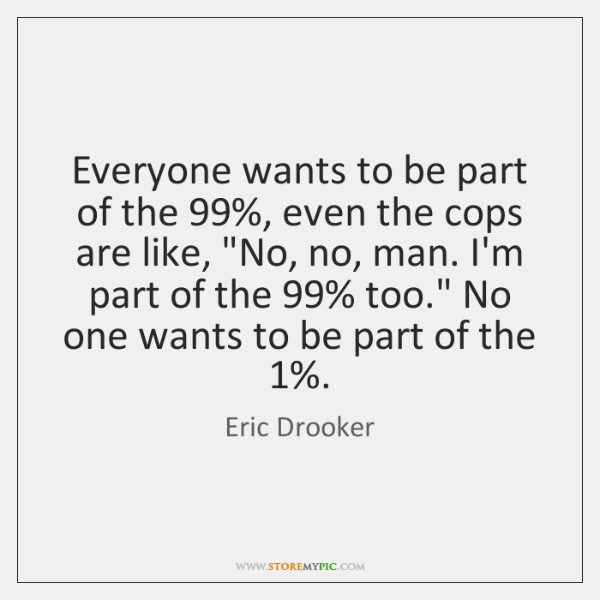 Everyone wants to be part of the 99%, even the cops are like,