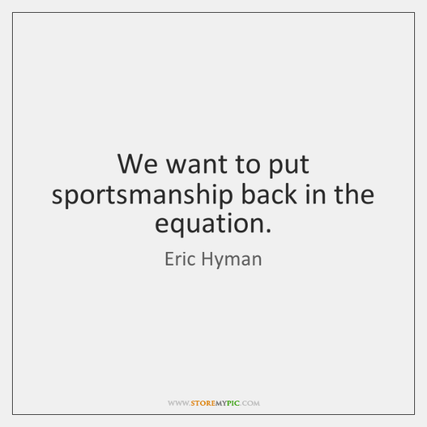 We want to put sportsmanship back in the equation.