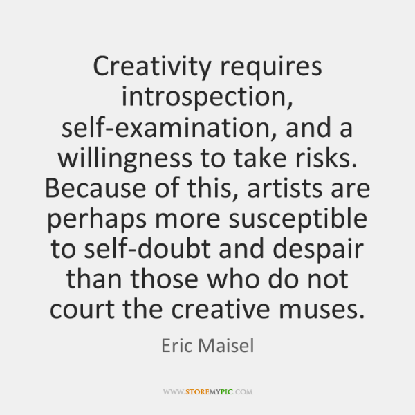 Creativity requires introspection, self-examination, and a willingness to take risks. Because of ...