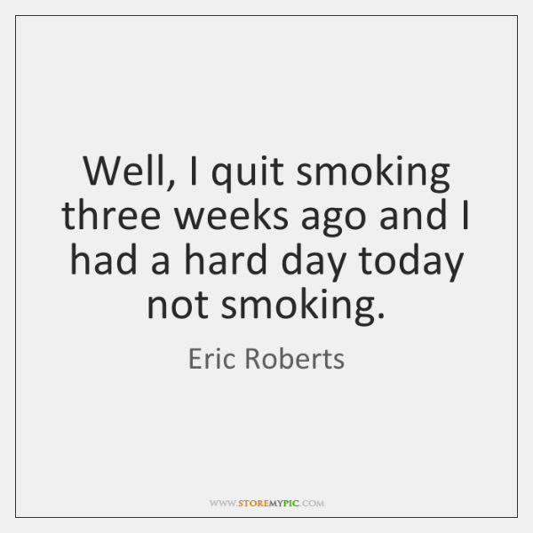 Well, I quit smoking three weeks ago and I had a hard ...