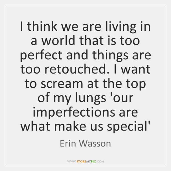 I think we are living in a world that is too perfect ...