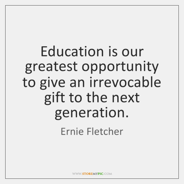 Education is our greatest opportunity to give an irrevocable gift to the ...