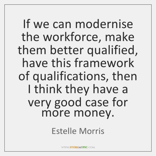 If we can modernise the workforce, make them better qualified, have this ...