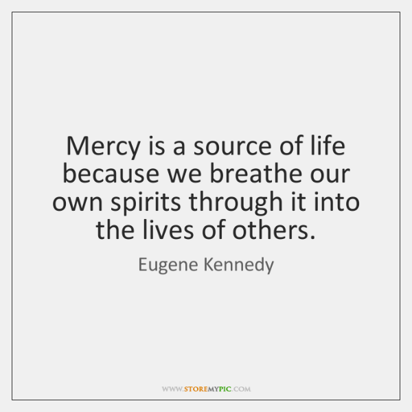 Mercy is a source of life because we breathe our own spirits ...