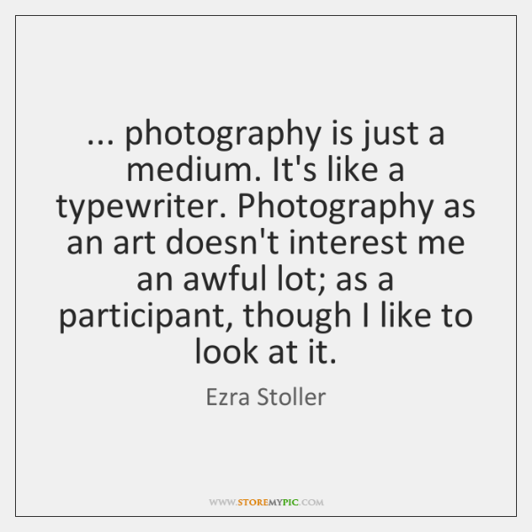 ... photography is just a medium. It's like a typewriter. Photography as an ...