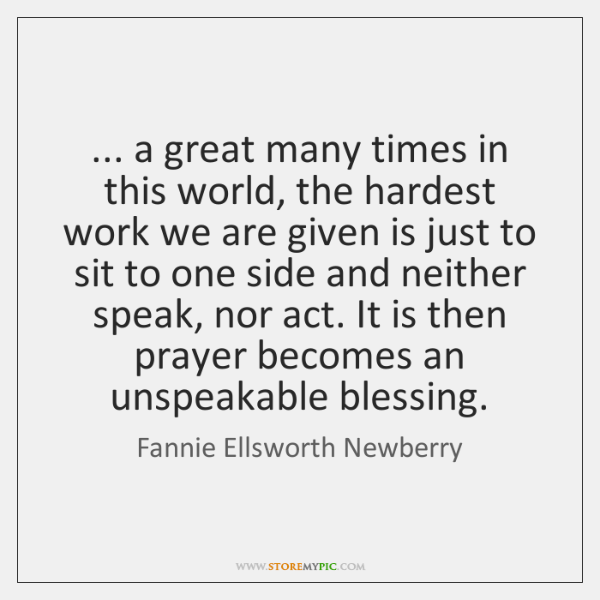 ... a great many times in this world, the hardest work we are ...