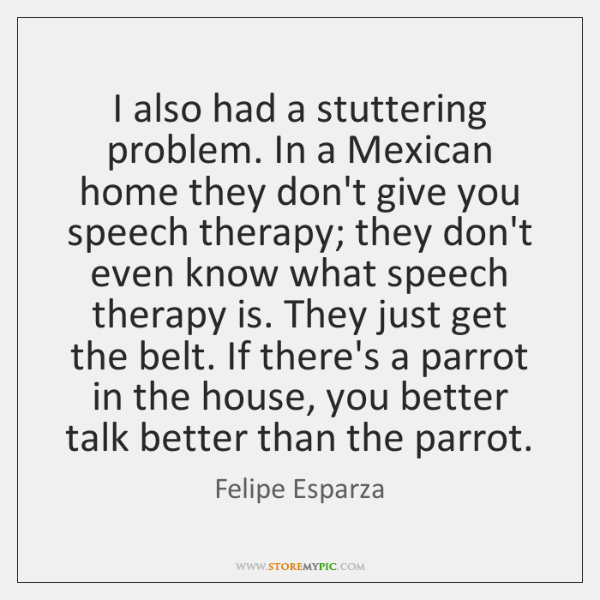 I also had a stuttering problem. In a Mexican home they don't ...