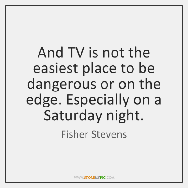 And TV is not the easiest place to be dangerous or on ...