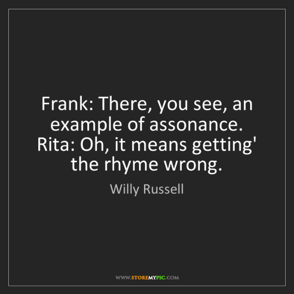 Willy Russell: Frank: There, you see, an example of assonance.   Rita:...