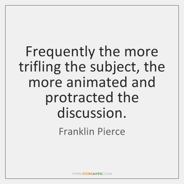 Frequently the more trifling the subject, the more animated and protracted the ...