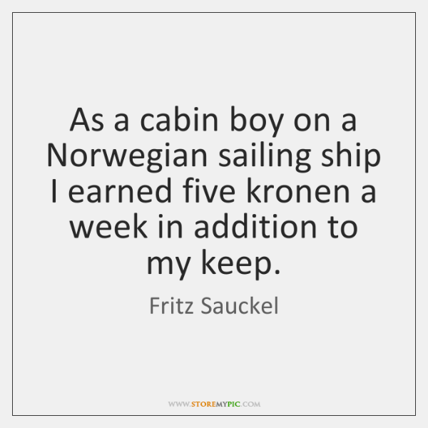 As a cabin boy on a Norwegian sailing ship I earned five ...