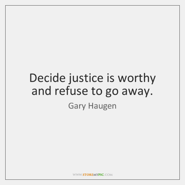 Decide justice is worthy and refuse to go away.