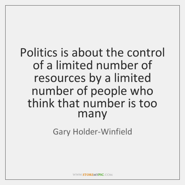 Politics is about the control of a limited number of resources by ...