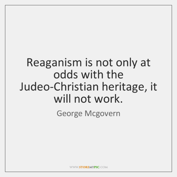 Reaganism is not only at odds with the Judeo-Christian heritage, it will ...