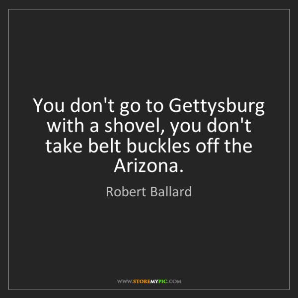 Robert Ballard: You don't go to Gettysburg with a shovel, you don't take...