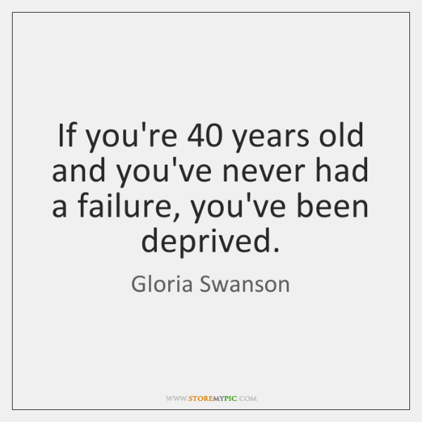 If you're 40 years old and you've never had a failure, you've been ...