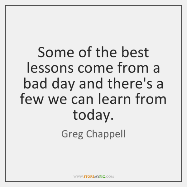 Some of the best lessons come from a bad day and there's ...