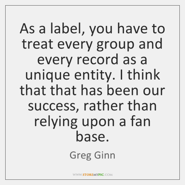 As a label, you have to treat every group and every record ...