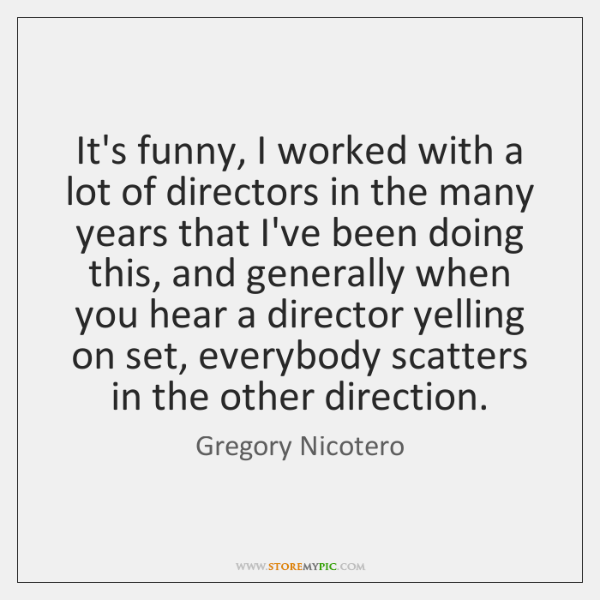 It's funny, I worked with a lot of directors in the many ...
