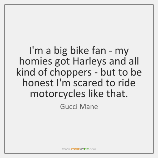 I'm a big bike fan - my homies got Harleys and all ...
