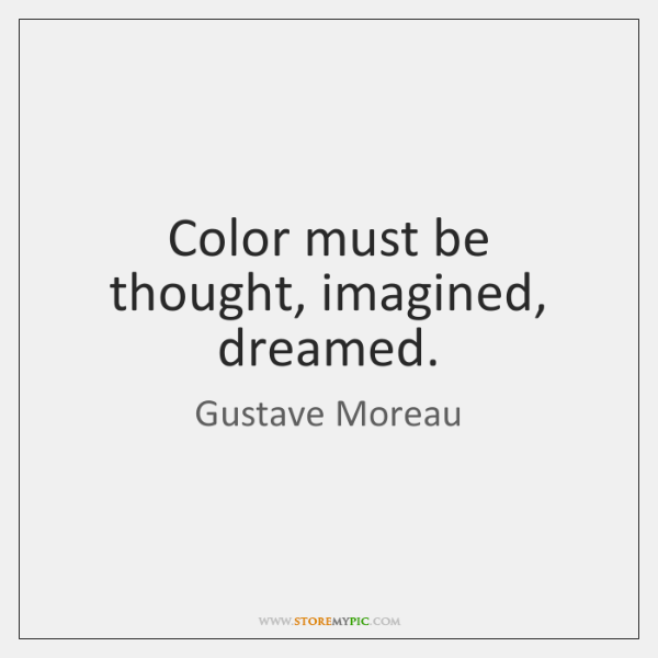 Color must be thought, imagined, dreamed.