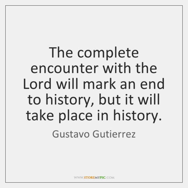 The complete encounter with the Lord will mark an end to history, ...