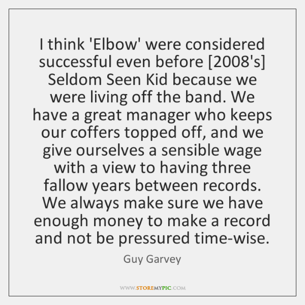 I think 'Elbow' were considered successful even before [2008's] Seldom Seen Kid ...