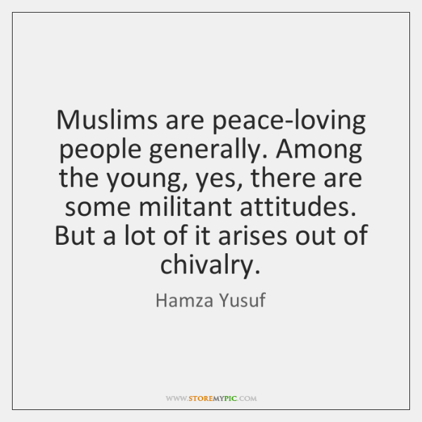 Muslims are peace-loving people generally. Among the young, yes, there are some ...