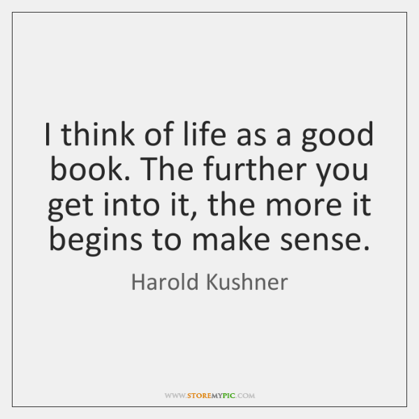 I think of life as a good book. The further you get ...