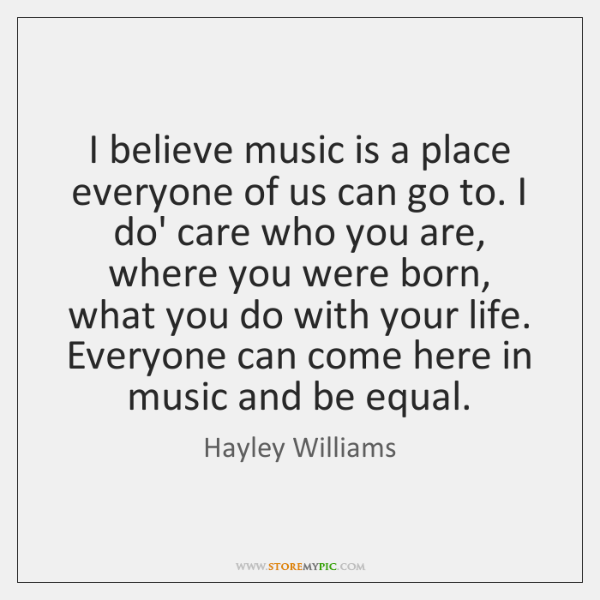 I believe music is a place everyone of us can go to. ...