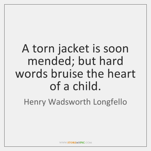 A torn jacket is soon mended; but hard words bruise the heart ...