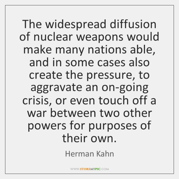 The widespread diffusion of nuclear weapons would make many nations able, and ...