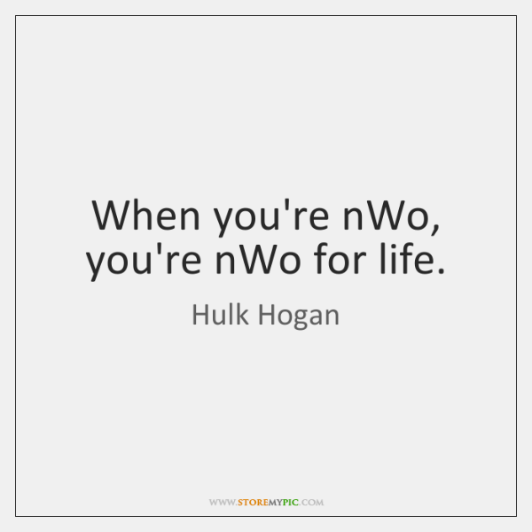When you're nWo, you're nWo for life.