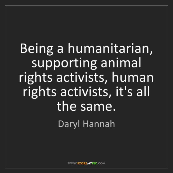 Daryl Hannah: Being a humanitarian, supporting animal rights activists,...