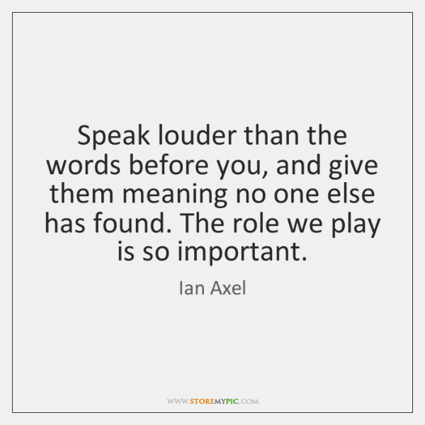 Speak louder than the words before you, and give them meaning no ...