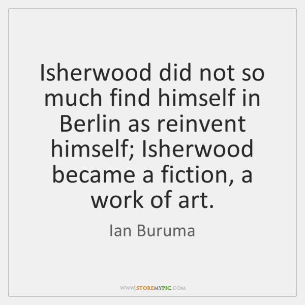 Isherwood did not so much find himself in Berlin as reinvent himself; ...