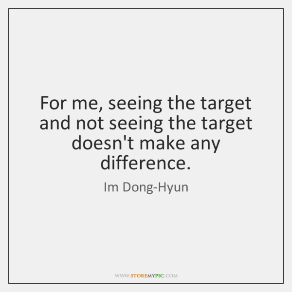 For me, seeing the target and not seeing the target doesn't make ...