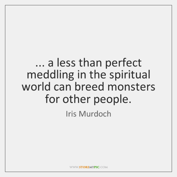 ... a less than perfect meddling in the spiritual world can breed monsters ...