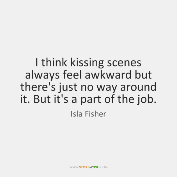 I think kissing scenes always feel awkward but there's just no way ...