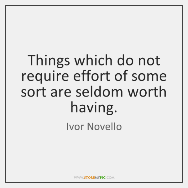 Things which do not require effort of some sort are seldom worth ...