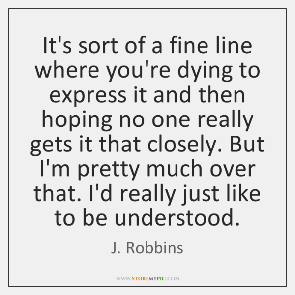It's sort of a fine line where you're dying to express it ...