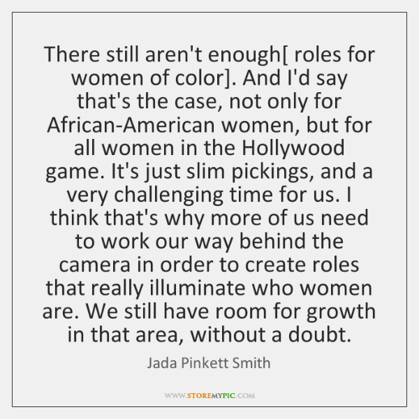 There still aren't enough[ roles for women of color]. And I'd say ...