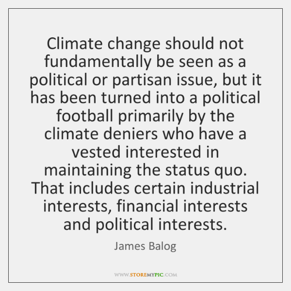 Climate change should not fundamentally be seen as a political or partisan ...