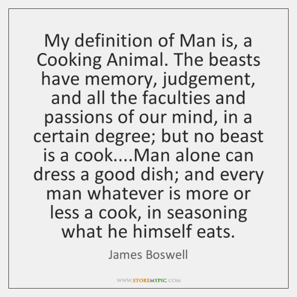 My definition of Man is, a Cooking Animal. The beasts have memory, ...