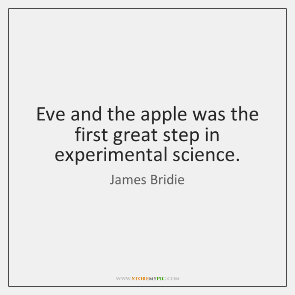Eve and the apple was the first great step in experimental science.